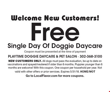 Welcome New Customers! FreeSingle Day Of Doggie Daycare. Coupon must be presented at the time of payment. NEW CUSTOMERS ONLY. All dogs must pass the evaluation, be up to date on vaccinations and spayed/neutered if older than 6 months. Puppies younger than 6 months are welcome! With this coupon. One coupon per household per year. Not valid with other offers or prior services. Expires 5/31/18. HOME/MOT Go to LocalFlavor.com for more coupons.