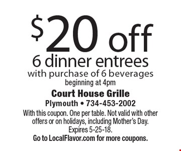 $20 off 6 dinner entrees with purchase of 6 beverages beginning at 4pm. With this coupon. One per table. Not valid with other offers or on holidays, including Mother's Day.Expires 5-25-18.  Go to LocalFlavor.com for more coupons.