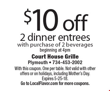 $10 off 2 dinner entrees with purchase of 2 beverages beginning at 4pm. With this coupon. One per table. Not valid with other offers or on holidays, including Mother's Day. Expires 5-25-18.  Go to LocalFlavor.com for more coupons.