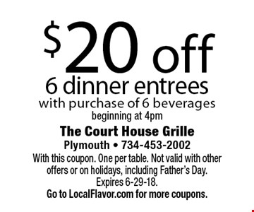 $20 off 6 dinner entrees. With purchase of 6 beverages beginning at 4pm. With this coupon. One per table. Not valid with other offers or on holidays, including Father's Day.Expires 6-29-18.  Go to LocalFlavor.com for more coupons.