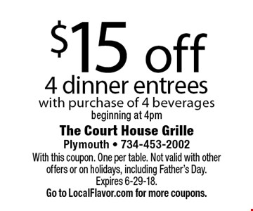 $15 off 4 dinner entrees. With purchase of 4 beverages beginning at 4pm. With this coupon. One per table. Not valid with other offers or on holidays, including Father's Day. Expires 6-29-18. Go to LocalFlavor.com for more coupons.