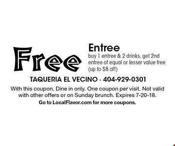 Free Entree buy 1 entree & 2 drinks, get 2nd entree of equal or lesser value free (up to $8 off). With this coupon. Dine in only. One coupon per visit. Not valid with other offers or on Sunday brunch. Expires 7-20-18.Go to LocalFlavor.com for more coupons.