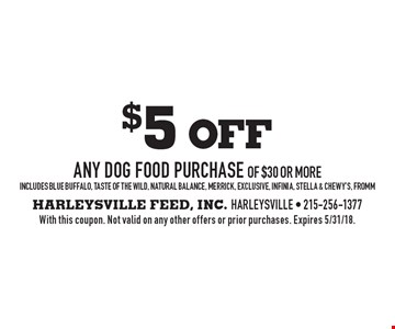 $5 off any dog food purchase of $30 or more. Includes blue buffalo, taste of the wild, natural balance, merrick, exclusive, infinia, stella & chewy's, fromm. With this coupon. Not valid on any other offers or prior purchases. Expires 5/31/18.