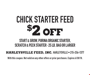 $2 oFF Chick Starter Feed Start & Grow, Purina Organic Starter, Scratch & Peck Starter - 25 lb. bag or larger. With this coupon. Not valid on any other offers or prior purchases. Expires 6/30/18.