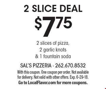 $7.75 2 Slice Deal. 2 slices of pizza, 2 garlic knots & 1 fountain soda. With this coupon. One coupon per order. Not available for delivery. Not valid with other offers. Exp. 6-29-18. Go to LocalFlavor.com for more coupons.
