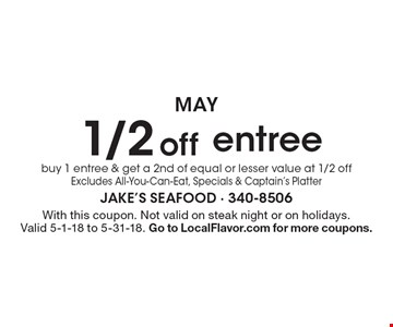 1/2 off entree buy 1 entree & get a 2nd of equal or lesser value at 1/2 off Excludes All-You-Can-Eat, Specials & Captain's Platter. With this coupon. Not valid on steak night or on holidays. Valid 5-1-18 to 5-31-18. Go to LocalFlavor.com for more coupons.