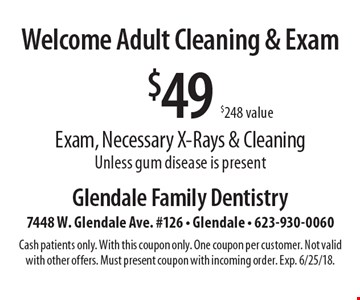 Welcome Adult Cleaning & Exam. $49 Exam, Necessary X-Rays & Cleaning. Unless gum disease is present. Cash patients only. With this coupon only. One coupon per customer. Not valid with other offers. Must present coupon with incoming order. Exp. 6/25/18.