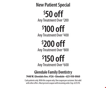 New Patient Special: $150 off Any Treatment Over $600. $200 off Any Treatment Over $800. $100 off Any Treatment Over $400. $50 off Any Treatment Over $200. Cash patients only. With this coupon only. One coupon per customer. Not valid with other offers. Must present coupon with incoming order. Exp. 6/25/18.