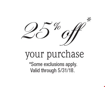 25% off * your purchase. *Some exclusions apply. Valid through 5/31/18.