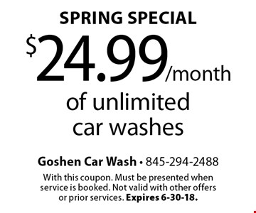 Spring Special: $24.99 /month of unlimited car washes. With this coupon. Must be presented when service is booked. Not valid with other offers or prior services. Expires 6-30-18.