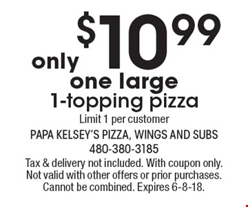 only $10.99 - one large 1-topping pizza, Limit 1 per customer. Tax & delivery not included. With coupon only. Not valid with other offers or prior purchases. Cannot be combined. Expires 6-8-18.