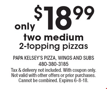 only $18.99 two medium 2-topping pizzas. Tax & delivery not included. With coupon only. Not valid with other offers or prior purchases. Cannot be combined. Expires 6-8-18.