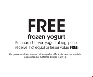 FREE frozen yogurt. Purchase 1 frozen yogurt at reg. price, receive 1 of equal or lesser value FREE. Coupons cannot be combined with any other offers, discounts or specials. One coupon per customer. Expires 6-22-18.
