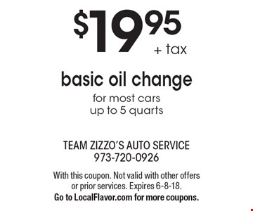 $19.95 + tax basic oil change for most cars up to 5 quarts. With this coupon. Not valid with other offers or prior services. Expires 6-8-18. Go to LocalFlavor.com for more coupons.