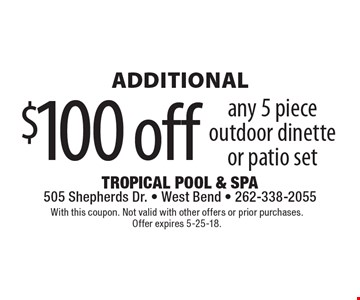 Additional $100 off any 5 piece outdoor dinette or patio set. With this coupon. Not valid with other offers or prior purchases. Offer expires 5-25-18.