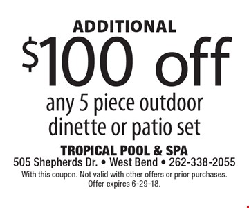 Additional $100 off any 5 piece outdoor dinette or patio set. With this coupon. Not valid with other offers or prior purchases. Offer expires 6-29-18.