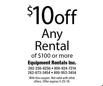 $10 off Any Rental of $100 or more. With this coupon. Not valid with other offers. Offer expires 5-25-18.