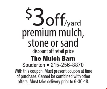 $3 off/yard premium mulch, stone or sand discount off retail price. With this coupon. Must present coupon at time of purchase. Cannot be combined with other offers. Must take delivery prior to 6-30-18.
