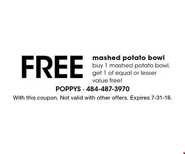 Free mashed potato bowl. Buy 1 mashed potato bowl, get 1 of equal or lesser value free! With this coupon. Not valid with other offers. Expires 7-31-18.
