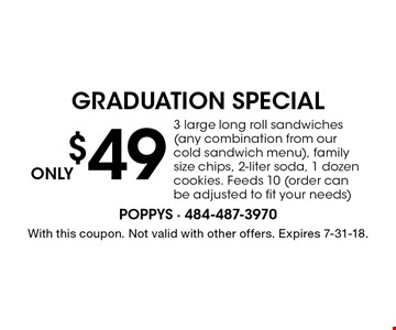 Only $49 Graduation Special. 3 large long roll sandwiches (any combination from our cold sandwich menu), family size chips, 2-liter soda, 1 dozen cookies. Feeds 10 (order can be adjusted to fit your needs). With this coupon. Not valid with other offers. Expires 7-31-18.