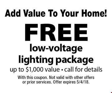 Add Value To Your Home! FREE low-voltage lighting package up to $1,000 value - call for details. With this coupon. Not valid with other offers or prior services. Offer expires 5/4/18.