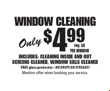 Only $4.99 window cleaning Includes: cleaning inside and out - screens cleaned, window sills cleaned. FREE glass protector - No drips or streaks! reg. $8 per window. Mention offer when booking your service.