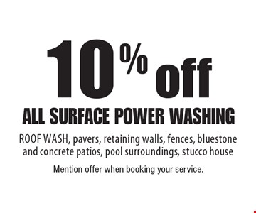 10% off all surface power washing ROOF WASH, pavers, retaining walls, fences, bluestoneand concrete patios, pool surroundings, stucco house. Mention offer when booking your service.