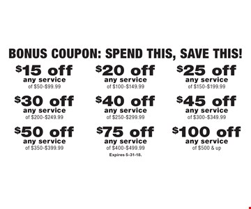 Bonus Coupon: Spend this, SAVE this! $100 off any service of $500 & up OR $75 off any service of $400-$499.99 OR $50 off any service of $350-$399.99 OR $45 off any service of $300-$349.99 OR $40 off any service of $250-$299.99 OR $30 off any service of $200-$249.99 OR $25 off any service of $150-$199.99 OR $20 off any service of $100-$149.99 OR $15 off any service of $50-$99.99. Expires 5-31-18.