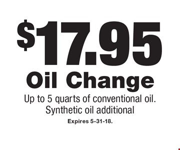 $17.95 Oil Change. Up to 5 quarts of conventional oil. Synthetic oil additional. Expires 5-31-18.
