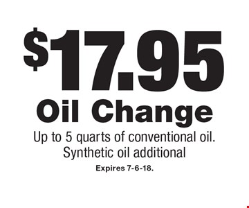 $17.95 Oil Change Up to 5 quarts of conventional oil. Synthetic oil additional. Expires 7-6-18.