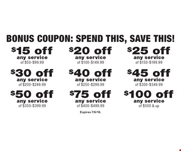 Bonus Coupon: Spend this, SAVE this! $15 off any service of $50-$99.99. $20 off any service of $100-$149.99. $25 off any service of $150-$199.99. $30 off any service of $200-$249.99. $40 off any service of $250-$299.99. $45 off any service of $300-$349.99. $50 off any service of $350-$399.99. $75 off any service of $400-$499.99. $100 off any service of $500 & up. Expires 7/6/18.