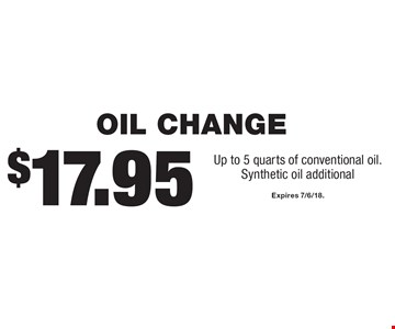 $17.95 Oil Change. Up to 5 quarts of conventional oil. Synthetic oil additional. Expires 7/6/18.