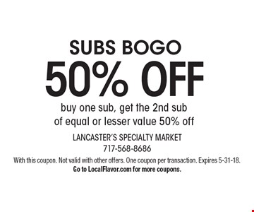 SUBS BOGO 50% off: buy one sub, get the 2nd sub of equal or lesser value 50% off. With this coupon. Not valid with other offers. One coupon per transaction. Expires 5-31-18. Go to LocalFlavor.com for more coupons.