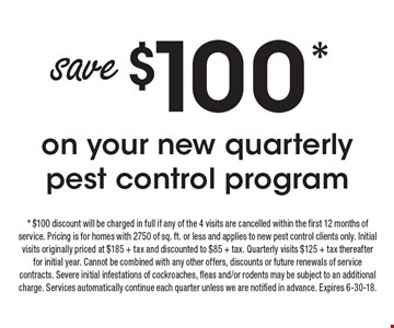 Save $100* on your new quarterly pest control program. * $100 discount will be charged in full if any of the 4 visits are cancelled within the first 12 months of service. Pricing is for homes with 2750 of sq. ft. or less and applies to new pest control clients only. Initial visits originally priced at $185 + tax and discounted to $85 + tax. Quarterly visits $125 + tax thereafter for initial year. Cannot be combined with any other offers, discounts or future renewals of service contracts. Severe initial infestations of cockroaches, fleas and/or rodents may be subject to an additional charge. Services automatically continue each quarter unless we are notified in advance. Expires 6-30-18.