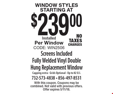 Window Styles starting at $239.00 Installed Per Window. Code: Win2506Screens Included Fully Welded Vinyl Double Hung Replacement Window. No Tax Charges. Capping extra - Grids Optional - Up to 82 U.I. . With this coupon. Coupons may be combined. Not valid with previous offers. Offer expires 5/11/18.