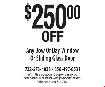 $250.00 Off Any Bow Or Bay Window Or Sliding Glass Door. With this coupon. Coupons may be combined. Not valid with previous offers. Offer expires 5/11/18.