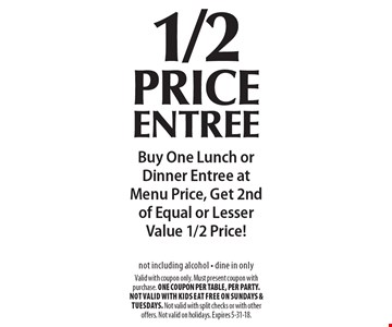 1/2 price entree. Buy One Lunch orDinner Entree atMenu Price, Get 2nd of Equal or Lesser Value 1/2 Price! not including alcohol - dine in only . Valid with coupon only. Must present coupon with purchase. ONE COUPON PER TABLE, PER PARTY. Not valid with Kids Eat Free on Sundays & Tuesdays. Not valid with split checks or with other offers. Not valid on holidays. Expires 5-31-18.