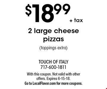 $18.99 + tax 2 large cheese pizzas (toppings extra). With this coupon. Not valid with other offers. Expires 6-15-18. Go to LocalFlavor.com for more coupons.