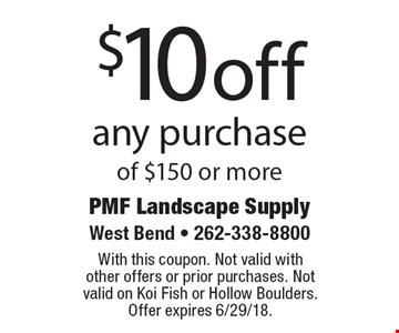 $10 off any purchase of $150 or more. With this coupon. Not valid with  other offers or prior purchases. Not valid on Koi Fish or Hollow Boulders.  Offer expires 6/29/18.