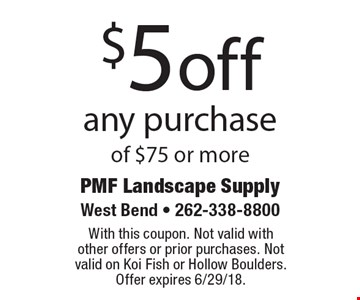 $5 off any purchase of $75 or more. With this coupon. Not valid with  other offers or prior purchases. Not valid on Koi Fish or Hollow Boulders.  Offer expires 6/29/18.