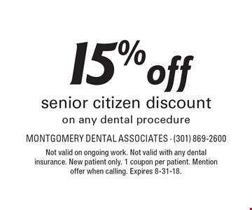 15% off senior citizen discount on any dental procedure. Not valid on ongoing work. Not valid with any dental insurance. New patient only. 1 coupon per patient. Mention offer when calling. Expires 8-31-18.