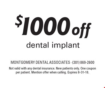 $1000 off dental implant. Not valid with any dental insurance. New patients only. One coupon per patient. Mention offer when calling. Expires 8-31-18.