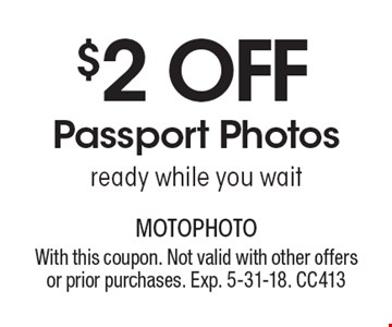 $2 Off Passport Photos. Ready while you wait. With this coupon. Not valid with other offers or prior purchases. Exp. 5-31-18. CC413