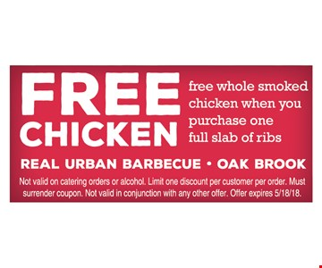 Free chicken. Free whole smoked chicken when you purchase one full slab of ribs. Not valid for catering orders or alcohol. Limit one discount per customer per order. Must surrender coupon. Not valid in conjunction with any other offer. Offer expires 5/18/18.