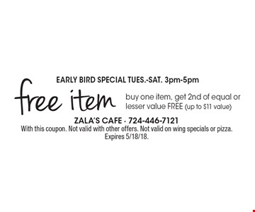 EARLY BIRD SPECIAL TUES.-SAT. 3pm-5pm free item buy one item, get 2nd of equal or lesser value FREE (up to $11 value). With this coupon. Not valid with other offers. Not valid on wing specials or pizza. Expires 5/18/18.