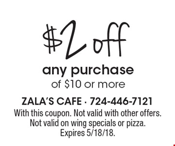 $2 off any purchase of $10 or more. With this coupon. Not valid with other offers. Not valid on wing specials or pizza. Expires 5/18/18.