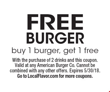 Free burger. Buy 1 burger, get 1 free. With the purchase of 2 drinks and this coupon. Valid at any American Burger Co. Cannot be combined with any other offers. Expires 5/30/18. Go to LocalFlavor.com for more coupons.