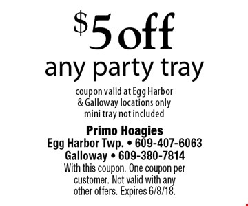 $5 off any party tray. Coupon valid at Egg Harbor & Galloway locations only mini tray not included. With this coupon. One coupon per customer. Not valid with any other offers. Expires 6/8/18.