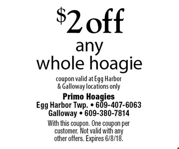 $2 off any whole hoagie. Coupon valid at Egg Harbor & Galloway locations only. With this coupon. One coupon per customer. Not valid with any other offers. Expires 6/8/18.