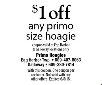 $1 off any primo size hoagie. Coupon valid at Egg Harbor & Galloway locations only. With this coupon. One coupon per customer. Not valid with any other offers. Expires 6/8/18.